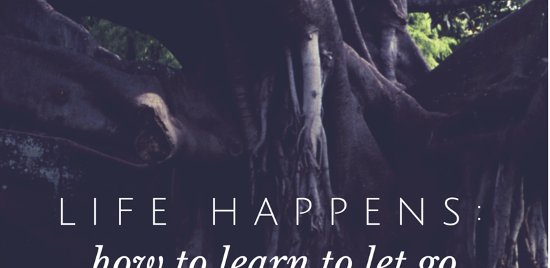 Life Happens- how to learn to let go